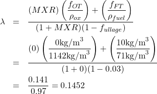 \begin{eqnarray*} \notag \lambda &=& \dfrac{(MXR) \left(\dfrac{f_{OT}}{\rho_{ox}}\right) + \left(\dfrac{f_{FT}}{\rho_{fuel}}\right)}{(1 + MXR) (1 - f_{ullage})}\\ \notag &=& \frac{(0) \left(\dfrac{0 \text{kg/m}^3}{1142 \text{kg/m}^3}\right) + \left(\dfrac{10 \text{kg/m}^3}{71 \text{kg/m}^3}\right)}{(1 + 0) (1 - 0.03)}\\ \notag &=& \frac{0.141}{0.97} = 0.1452\\ \notag \end{eqnarray*}