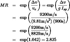 \begin{eqnarray*} {MR} &=& \exp\left(\frac{\Delta v}{v_e}\right) = \exp\left(\frac{\Delta v}{g\:I_{sp}}\right)\\ &=& \exp\left(\frac{9200 \text{m/s}}{(9.81\text{m/s}^2)\:(900\text{s})}\right)\\ &=& \exp\left(\frac{9200 \text{m/s}}{8829 \text{m/s}}\right)\\ &=& \exp(1.042) = 2.835\\ \end{eqnarray*}